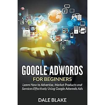 Google Adwords For Beginners Learn How to Advertise Market Products and Services Effectively Using Google Adwords Ads by Blake & Dale
