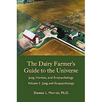 Jung and Ecopsychology The Dairy Farmers Guide to the Universe Volume I by Merritt & Dennis L