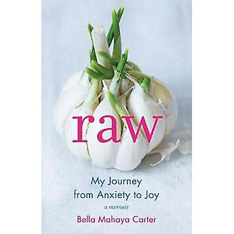 Raw - My Journey from Anxiety to Joy by Bella Mahaya Carter - 97816315
