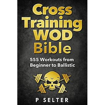 Cross Training Wod Bible - 555 Workouts from Beginner to Ballistic by