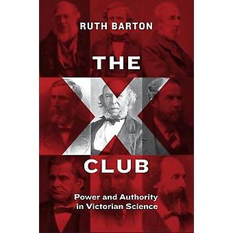 The X Club - Power and Authority in Victorian Science by The X Club - P