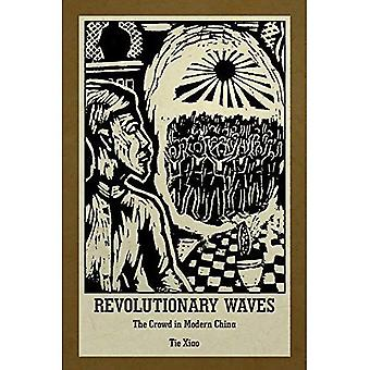 Revolutionary Waves: The Crowd in Modern China (Harvard East Asian Monographs)