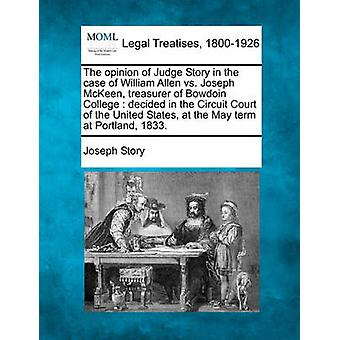 The opinion of Judge Story in the case of William Allen vs. Joseph McKeen treasurer of Bowdoin College  decided in the Circuit Court of the United States at the May term at Portland 1833. by Story & Joseph