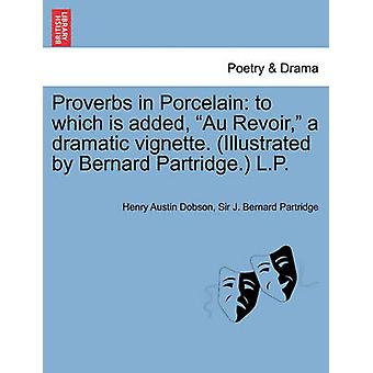 Proverbs in Porcelain to which is added Au Revoir a dramatic vignette. Illustrated by Bernard Partridge. L.P. by Dobson & Henry Austin