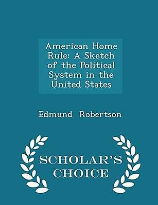 American Home Rule A Sketch of the Political System in the United States  Scholars Choice Edition by Robertson & Edmund