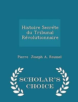 Histoire Secrte du Tribunal Rvolutionnaire  Scholars Choice Edition by Joseph A. Roussel & Pierre