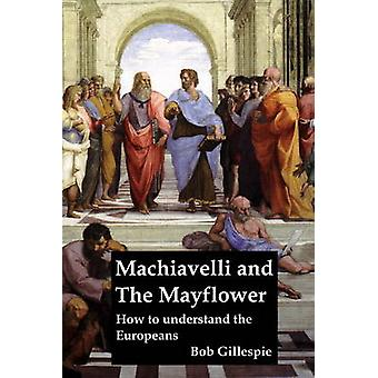 Machiavelli and the Mayflower - How to Understand the Europeans by Bob