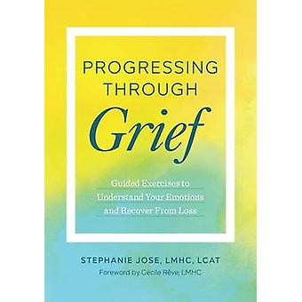 Progressing Through Grief - Guided Exercises to Understand Your Emotio
