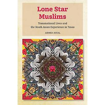 Lone Star Muslims Transnational Lives and the South Asian Experience in Texas by Afzal & Ahmed