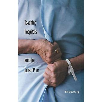 Teaching Hospitals and the Urban Poor by Ginzberg & Eli