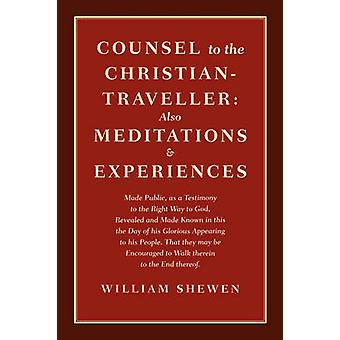 Counsel to the ChristianTraveller also Meditations  Experiences by Shewen & William