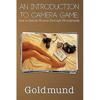 An Introduction to Camera Game How to Seduce Women Through Photography by Goldmund