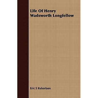 Life Of Henry Wadsworth Longfellow by Robertson & Eric S