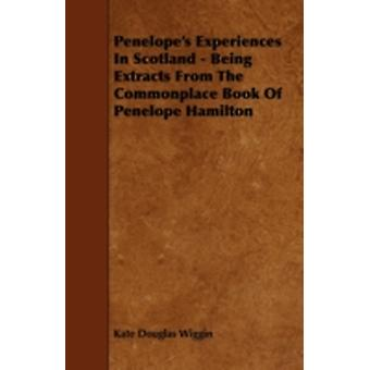 Penelopes Experiences In Scotland  Being Extracts From The Commonplace Book Of Penelope Hamilton by Wiggin & Kate Douglas