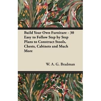 Build Your Own Furniture  30 Easy to Follow Step by Step Plans to Construct Stools Chests Cabinets and Much More by Bradman & W. A. G.