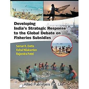 Developing Indias Strategic Response to the Global Debate on Fisheries Subsidies CMA Publication No. 236 by Datta & Samar K.