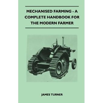 Mechanised Farming  A Complete Handbook For The Modern Farmer by Turner & James