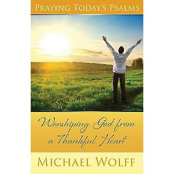 Praying Todays Psalms Worshiping God from a Thankful Heart by Wolff & Mike