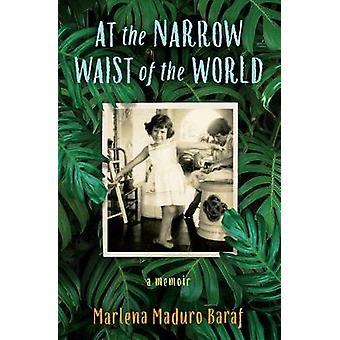 At the Narrow Waist of the World - A Memoir by Marlena Maduro Baraf -
