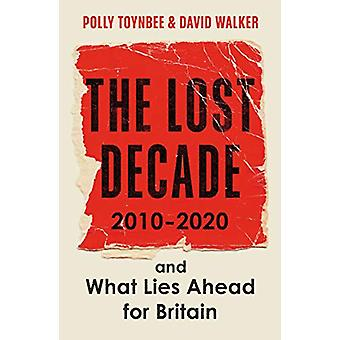 The Lost Decade - 2010-2020 - and What Lies Ahead for Britain by Polly