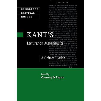 Kants Lectures on Metaphysics  A Critical Guide by Edited by Courtney D Fugate