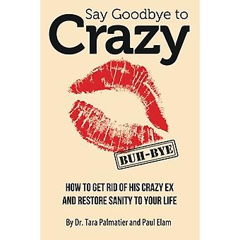 Say Goodbye to Crazy - How to Get Rid of His Crazy Ex and Restore Sani