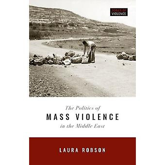The Politics of Mass Violence in the Middle East by Robson & Laura Oliver McCourtney Professor of History & Oliver McCourtney Professor of History & Penn State University
