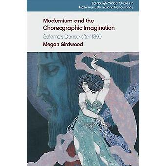 Modernism and the Choreographic Imagination Salome's Dance After 1890 Edinburgh Critical Studies in Modernism Drama and Performan