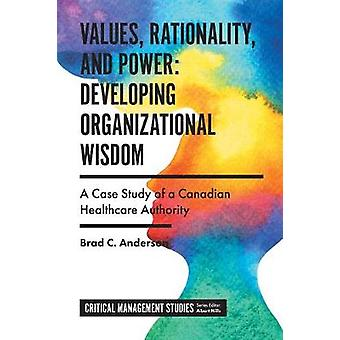 Values Rationality and Power Developing Organizational Wisdom A Case Study of a Canadian Healthcare Authority Critical Management Studies