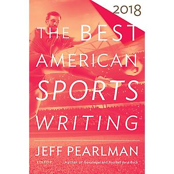 The Best American Sports Writing 2018 by Edited by Glenn Stout & Edited by Jeff Pearlman
