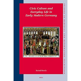 Civic Culture and Everyday Life in Early Modern Germany by Bernd Roeck
