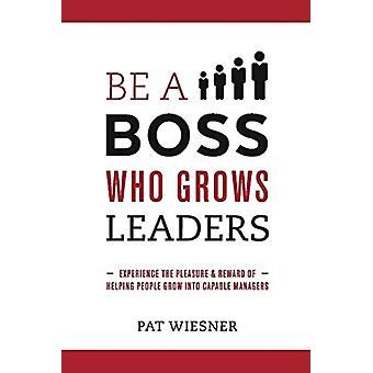 Be a Boss Who Grows Leaders by Pat Wiesner