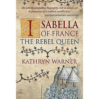 Isabella of France - The Rebel Queen by Kathryn Warner - 9781445652429