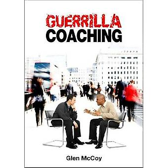 Guerrilla Coaching - Unorthodox Performance Excellence by Glen McCoy -