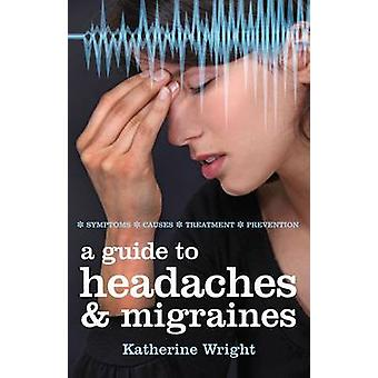 A Guide to Headaches and Migraines - Symptoms - Causes - Treatments by