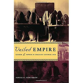 Veiled Empire - Gender and Power in Stalinist Central Asia by Douglas