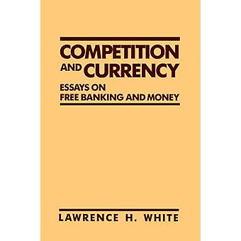 Competition and Currency Essays on Free Banking and Money by White & Lawrence H.