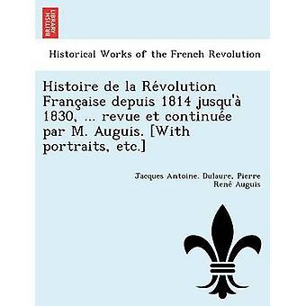 Histoire de la Revolution Francaise depuis 1814 jusqua 1830 ... revue et continuee par M. Auguis. With portraits etc. by Dulaure & Jacques Antoine.