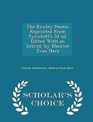 The Rowley Poems. Reprinted from Tyrwhitts 3d ed. Edited With an Introd. by Maurice Evan Hare  Scholars Choice Edition by Chatterton & Thomas