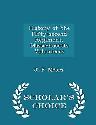 History of the Fiftysecond Regiment Massachusetts Volunteers  Scholars Choice Edition by Moors & J. F.