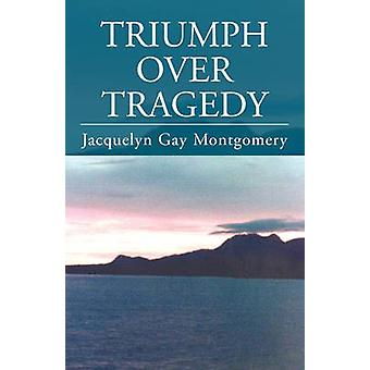 Triumph Over Tragedy by Montgomery & Jacquelyn Gay