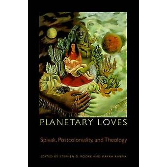 Planetary Loves - Spivak - Postcoloniality and Theology by Stephen D.
