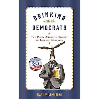 Drinking with the Democrats - The Party Animal's History of Liberal Li