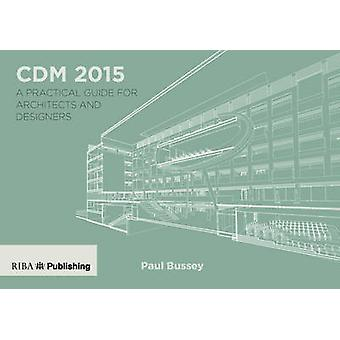 CDM 2015 - A Practical Guide for Architects and Designers by Paul Buss