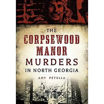The Corpsewood Manor Murders in North Georgia by Amy Petulla - 978146
