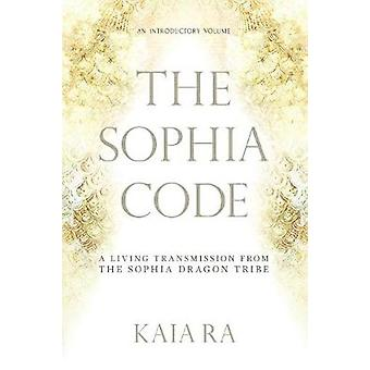 The Sophia Code A Living Transmission from The Sophia Dragon Tribe by Ra & Kaia