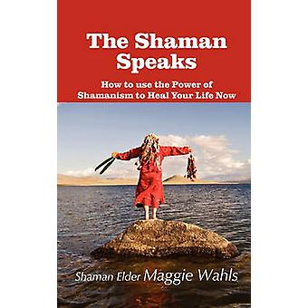 The Shaman Speaks How to Use the Power of Shamanism to Heal Your Life Now by Wahls & Maggie