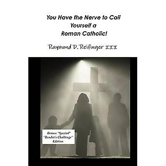 You Have the Nerve to Call Yourself a Roman Catholic by Reifinger & Raymond D. & III