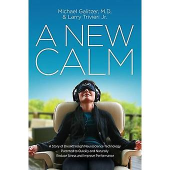 A New Calm A Story of Breakthrough Neuroscience Technology Patented to Quickly and Naturally Reduce Stress and Improve Performance by Galitzer & M.D. Michael