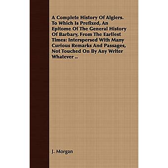 A Complete History Of Algiers. To Which Is Prefixed An Epitome Of The General History Of Barbary From The Earliest Times Interspersed With Many Curious Remarks And Passages Not Touched On By Any W by Morgan & J.
